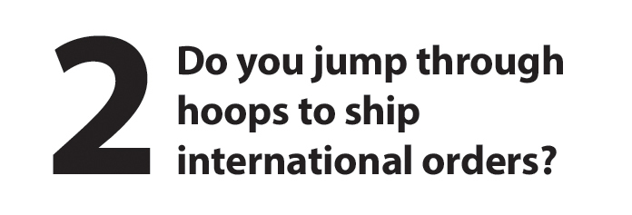 Do you jump through hoops to ship international orders?